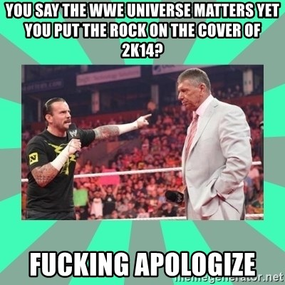 CM Punk Apologize! - You say the WWE Universe matters yet you put The Rock on the cover of 2k14? FUCKING APOLOGIZE