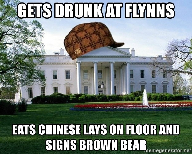 scumbag whitehouse - GETS DRUNK AT FLYNNS EATS CHINESE LAYS ON FLOOR AND SIGNS BROWN BEAR
