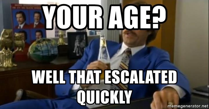That escalated quickly-Ron Burgundy - Your age? Well that escalated quickly