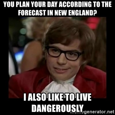 Dangerously Austin Powers - You plan your day according to the forecast in New England? I also like to live dangerously
