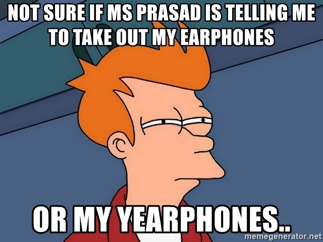 Futurama Fry - Not sure if Ms Prasad is telling me to take out my earphones or my yearphones..
