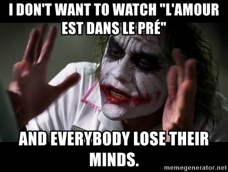 """joker mind loss - I don't want to watch """"L'amour est dans le pré"""" And everybody lose their minds."""
