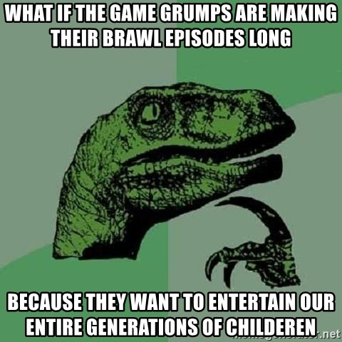 Philosoraptor - what if the game grumps are making their brawl episodes long because they want to entertain our entire generations of childeren