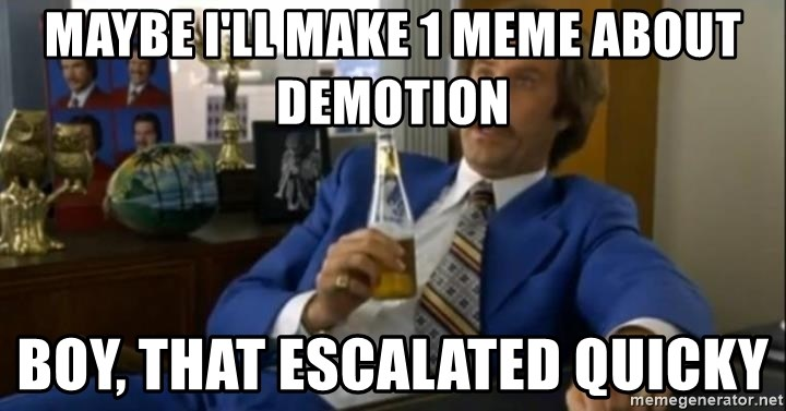 That escalated quickly-Ron Burgundy - Maybe i'll make 1 meme about demotion Boy, that escalated quicky