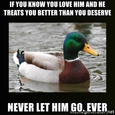 good advice duck - if you know you love him and he treats you better than you deserve never let him go. ever