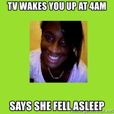 Stereotypical Black Girl - Tv wakes you up at 4am Says she fell asleep