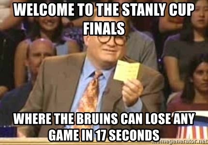 Welcome to Whose Line - Welcome to the stanly cup finals Where the bruins can lose any game in 17 seconds