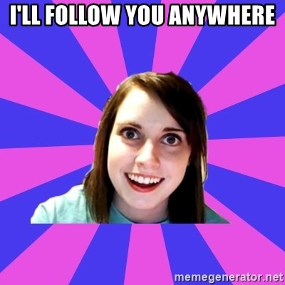 over attached girlfriend - I'll follow you anywhere