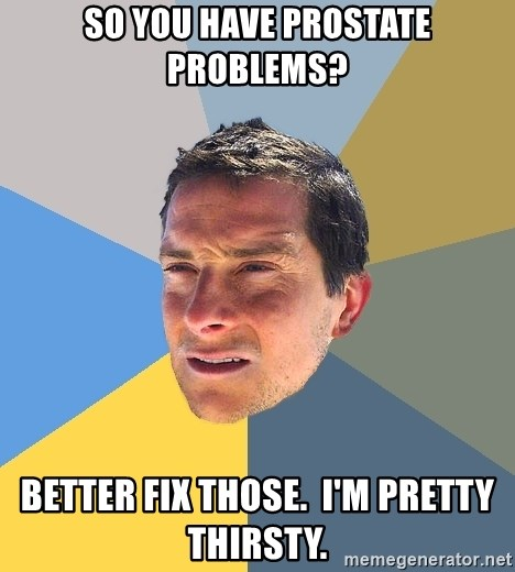 Bear Grylls - So you have prostate problems? Better fix those.  I'm pretty thirsty.