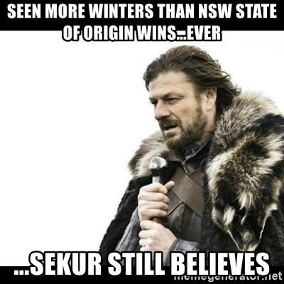Winter is Coming - Seen more winters than NSW State of Origin wins...EVER ...Sekur still believes