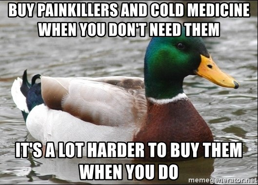 Actual Advice Mallard 1 - Buy painkillers and cold medicine when you don't need them It's a lot harder to buy them when you do