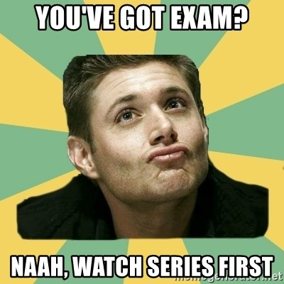 It's typical Dean Winchester  - YOU'VE GOT EXAM? NAAH, WATCH SERIES FIRST