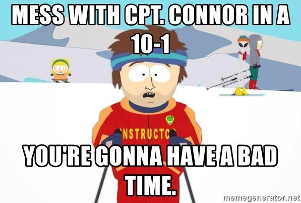 You're gonna have a bad time - Mess with Cpt. Connor in a 10-1 You're gonna have a bad time.