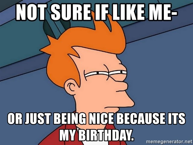 Futurama Fry - Not sure if like me- Or just being nice because its my birthday.