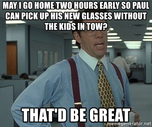 Office Space That Would Be Great - May I go home two hours early so Paul can pick up his new glasses without the kids in tow? That'd be great