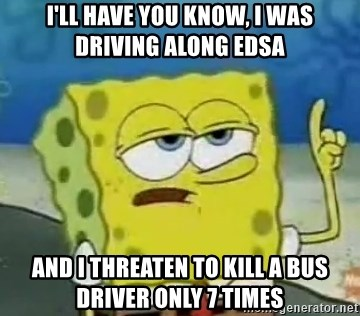 Tough Spongebob - I'll have you know, i was driving along edsa And I threaten to kill a bus driver only 7 times