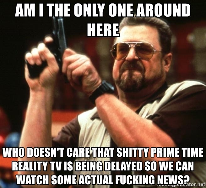 Big Lebowski - AM I THE ONLY ONE AROUND HERE Who doesn't care that shitty prime time reality tv is being delayed so we can watch some actual fucking news?