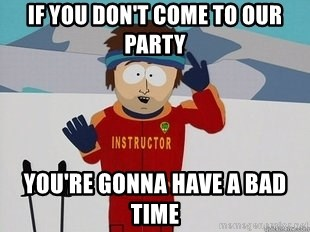 You're Going To Have A Bad Time - if you don't come to our party you're gonna have a bad time