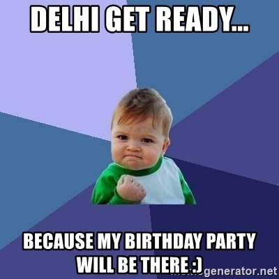 Success Kid - Delhi get ready... because my birthday party will be there :)