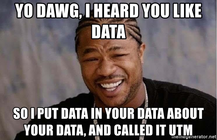 Yo Dawg - Yo Dawg, I heard you like data So I put Data in your data about your data, and called it utm