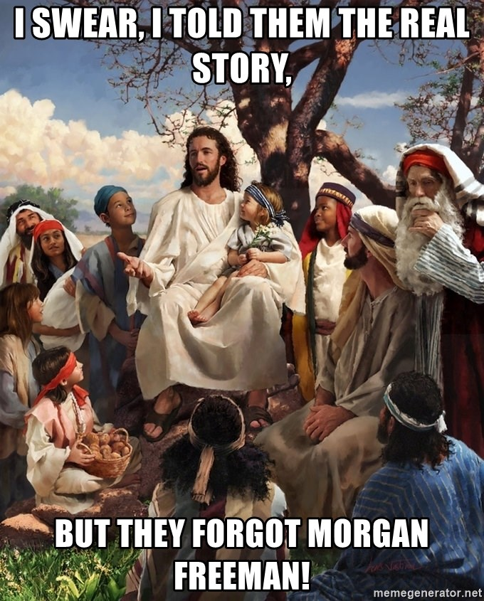 storytime jesus - I swear, I told them the real story, But they forgot morgan freeman!