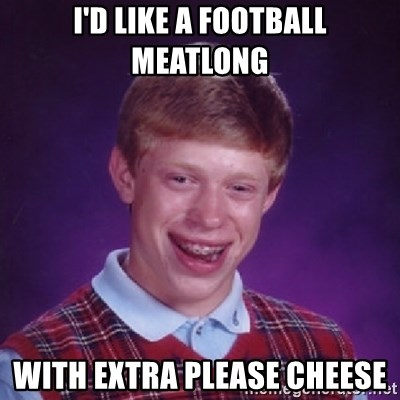 39159366 i'd like a football meatlong with extra please cheese bad luck