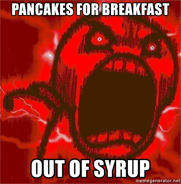 Intense Rage Guy - pancakes for breakfast out of syrup