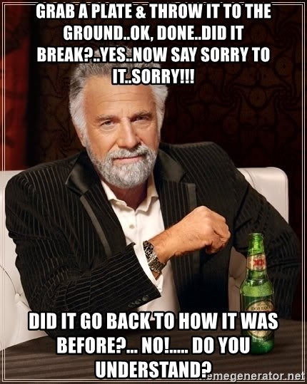 The Most Interesting Man In The World - grab a plate & throw it to the ground..ok, done..did it break?..yes..now say sorry to it..sorry!!! did it go back to how it was before?... no!..... Do you understand?