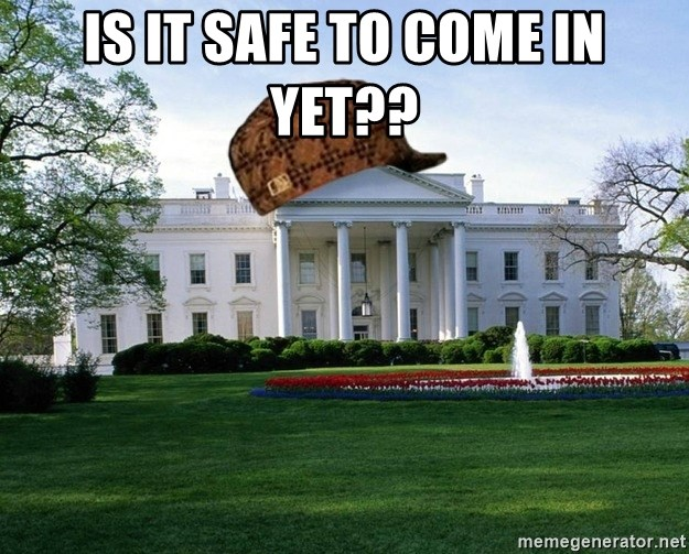 scumbag whitehouse - IS IT SAFE TO COME IN YET??
