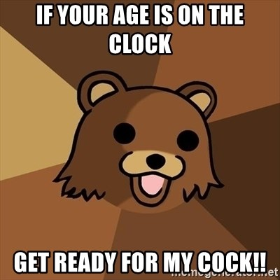 Pedobear - if your age is on the clock get ready for my cock!!