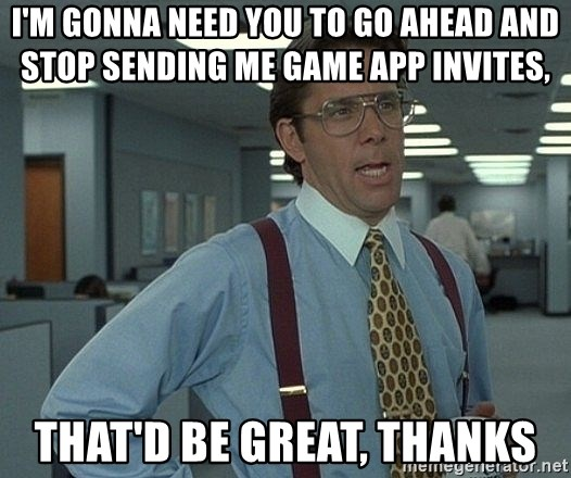 Bill Lumbergh - I'm gonna need you to go ahead and Stop sending me game app invites,   that'd be great, thanks
