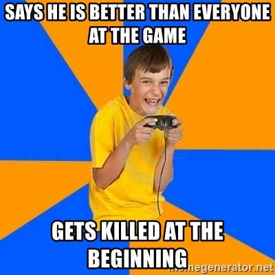 Annoying Gamer Kid - Says he is better than everyone at the game gets killed at the beginning