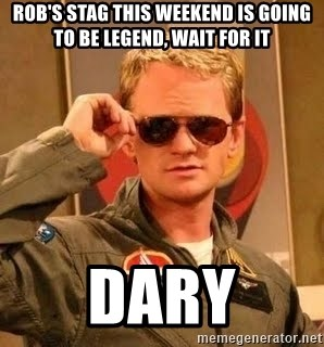 Barney Stinson - ROB'S STAG THIS WEEKEND IS GOING TO BE LEGEND, WAIT FOR IT DARY