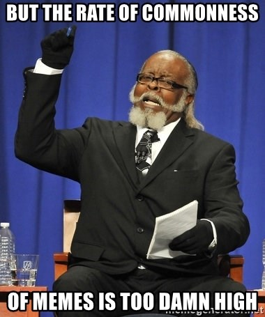 Rent Is Too Damn High - but the rate of commonness of memes is TOO DAMN HIGH