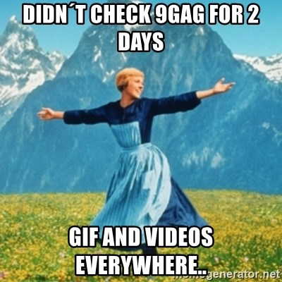 Sound Of Music Lady - Didn´t check 9GAG for 2 days GIF and Videos everywhere..