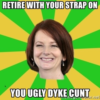 Julia Gillard - RETIRE WITH YOUR STRAP ON YOU UGLY DYKE CUNT