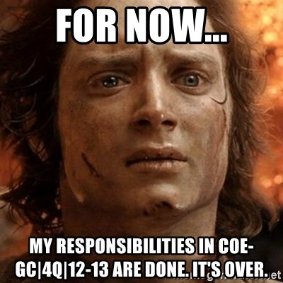 frodo it's over - FOR NOW... MY RESPONSIBILITIES IN COE-GC|4Q|12-13 ARE DONE. IT'S OVER.