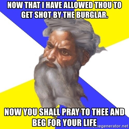 God - Now that I have allowed thou to get shot by the burglar. Now you shall pray to thee and beg for your life