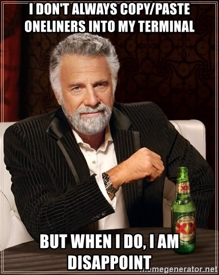 The Most Interesting Man In The World - I don't always copy/paste oneliners into my terminal but when I do, I am disappoint