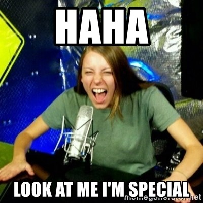 Unfunny/Uninformed Podcast Girl - HAHA LOOK AT ME I'M SPECIAL
