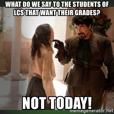 What do we say to the god of death ?  - What do we say to the students of LCS that want their grades? Not today!