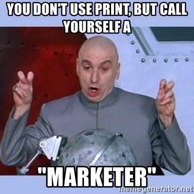 "Dr Evil meme - You Don't Use Print, But Call Yourself a  ""Marketer"""