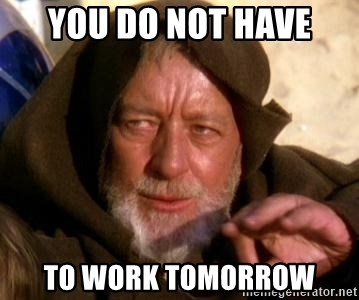 JEDI KNIGHT - You do not have to work tomorrow