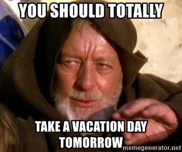 JEDI KNIGHT - You should totally take a vacation day tomorrow