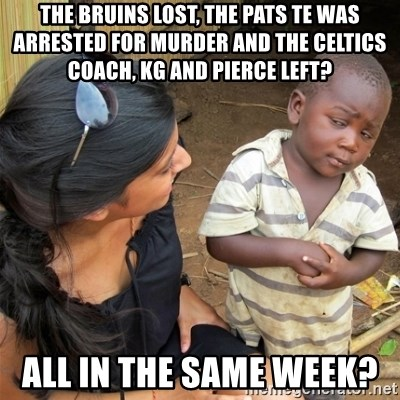 The Bruins Lost The Pats Te Was Arrested For Murder And The Celtics Coach Kg And Pierce Left All In The Same Week So You Re Telling Me Meme Generator