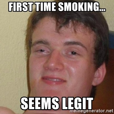 really high guy - FIRST TIME SMOKING... SEEMS LEGIT