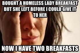 Crying lady - Bought a homeless lady breakfast but she left before i could give it to her now i have two breakfasts