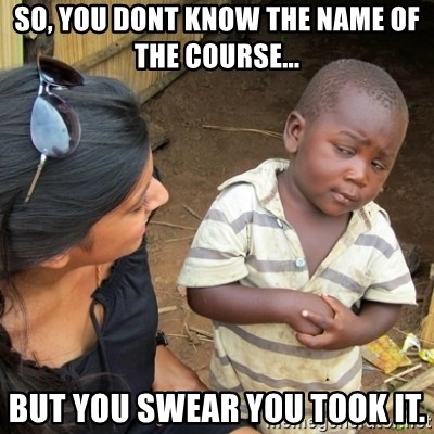 Skeptical 3rd World Kid - So, you dont know the name of the course... But you swear you took it.