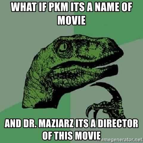 Philosoraptor - What if PKM its a name of movie and dr. Maziarz its a director of this movie