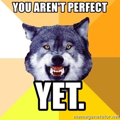 Courage Wolf - You aren't perfect YET.